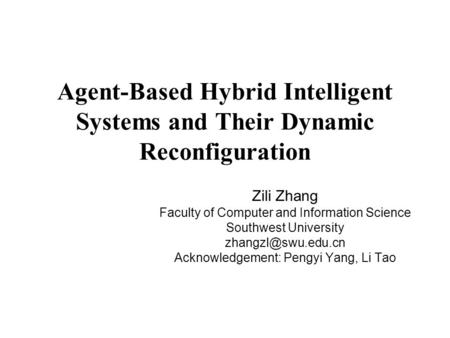Agent-Based Hybrid Intelligent Systems and Their Dynamic Reconfiguration Zili Zhang Faculty of Computer and Information Science Southwest University
