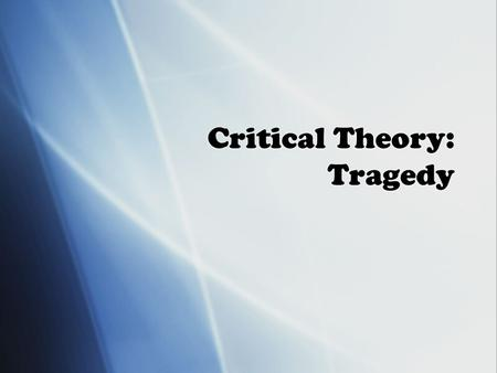 Critical Theory: Tragedy. The Tragic Purpose  To grapple with the arbitrary and unjust elements in life  To confront man's finite nature and the inevitability.