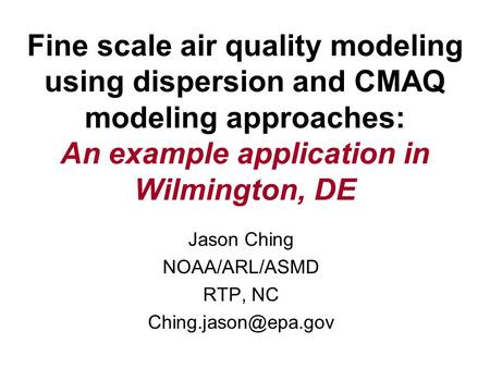 Fine scale air quality modeling using dispersion and CMAQ modeling approaches: An example application in Wilmington, DE Jason Ching NOAA/ARL/ASMD RTP,
