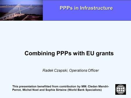 Combining PPPs with EU grants Radek Czapski, Operations Officer PPPs in Infrastructure This presentation benefitted from contribution by MM. Cledan Mandri-