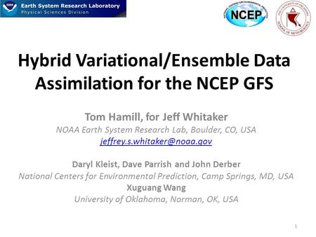 Hybrid Variational/Ensemble Data Assimilation for the NCEP GFS Tom Hamill, for Jeff Whitaker NOAA Earth System Research Lab, Boulder, CO, USA