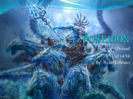 2 nd Period 3/22/12 By: Ryan Erfman. Poseidon Poseidon is a God. He is from Greek Mythology.