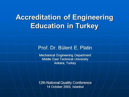 Accreditation of Engineering Education in Turkey Prof. Dr. Bülent E. Platin Mechanical Engineering Department Middle East Technical University Ankara,
