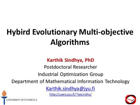 Hybird Evolutionary Multi-objective Algorithms Karthik Sindhya, PhD Postdoctoral Researcher Industrial Optimization Group Department of Mathematical Information.