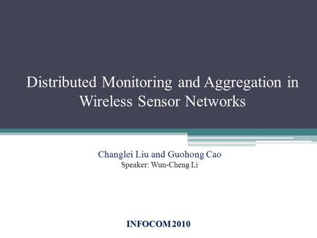 Distributed Monitoring and Aggregation in Wireless Sensor Networks INFOCOM 2010 Changlei Liu and Guohong Cao Speaker: Wun-Cheng Li.