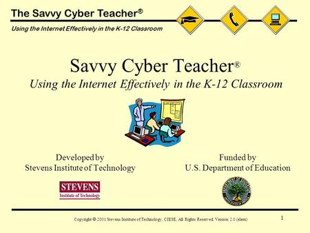 The Savvy Cyber Teacher ® Using the Internet Effectively in the K-12 Classroom Copyright  2001 Stevens Institute of Technology, CIESE, All Rights Reserved.