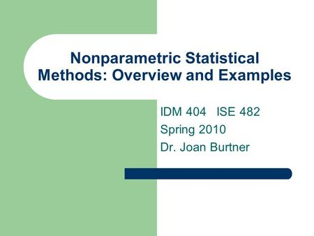 Nonparametric Statistical Methods: Overview and Examples IDM 404 ISE 482 Spring 2010 Dr. Joan Burtner.