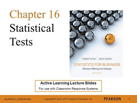 Copyright © 2014, 2011 Pearson Education, Inc. 1 Active Learning Lecture Slides For use with Classroom Response Systems Chapter 16 Statistical Tests.