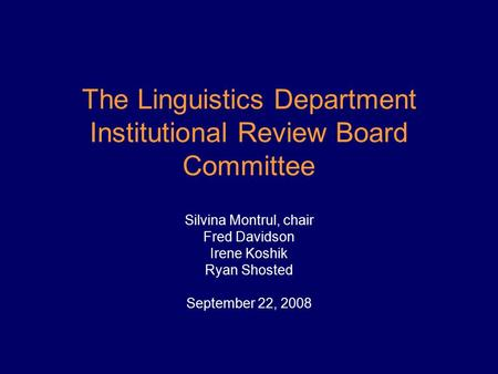 The Linguistics Department Institutional Review Board Committee Silvina Montrul, chair Fred Davidson Irene Koshik Ryan Shosted September 22, 2008.