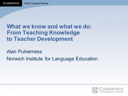 What we know and what we do: From Teaching Knowledge to Teacher Development Alan Pulverness Norwich Institute for Language Education.
