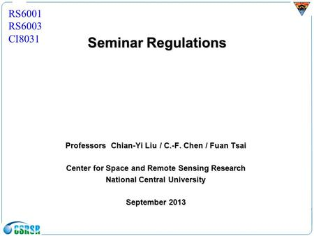 Seminar Regulations Professors Chian-Yi Liu/ C.-F. Chen / Fuan Tsai Center for Space and Remote Sensing Research National Central University September.