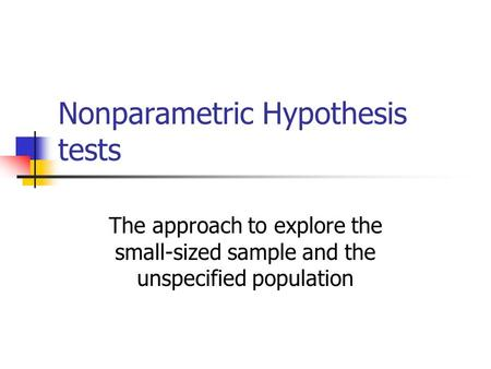 Nonparametric Hypothesis tests The approach to explore the small-sized sample and the unspecified population.