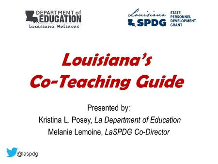 Louisiana's Co-Teaching Guide Presented by: Kristina L. Posey, La Department of Education Melanie Lemoine, LaSPDG