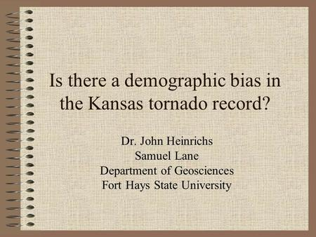 Is there a demographic bias in the Kansas tornado record? Dr. John Heinrichs Samuel Lane Department of Geosciences Fort Hays State University.