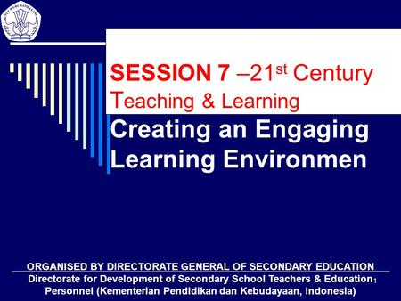 1 SESSION 7 –21 st Century T eaching & Learning Creating an Engaging Learning Environmen ORGANISED BY DIRECTORATE GENERAL OF SECONDARY EDUCATION Directorate.