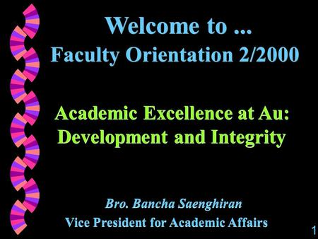 Welcome to... Faculty Orientation 2/2000 Academic Excellence at Au: Development and Integrity Bro. Bancha Saenghiran Vice President for Academic Affairs.