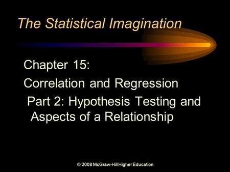 © 2008 McGraw-Hill Higher Education The Statistical Imagination Chapter 15: Correlation and Regression Part 2: Hypothesis Testing and Aspects of a Relationship.