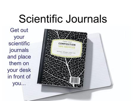 Scientific Journals Get out your scientific journals and place them on your desk in front of you...