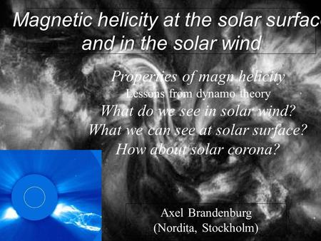 1 This is how it looks like… Magnetic helicity at the solar surface and in the solar wind Axel Brandenburg (Nordita, Stockholm) Properties of magn helicity.