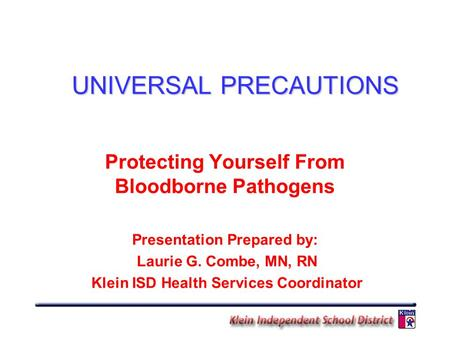 UNIVERSAL PRECAUTIONS Protecting Yourself From Bloodborne Pathogens Presentation Prepared by: Laurie G. Combe, MN, RN Klein ISD Health Services Coordinator.