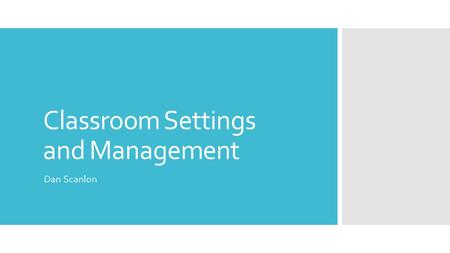 Classroom Settings and Management Dan Scanlon. Table of Contents  Classroom Settings: 3-8 Classroom Settings  Classroom Management: 9-14 Classroom Management.
