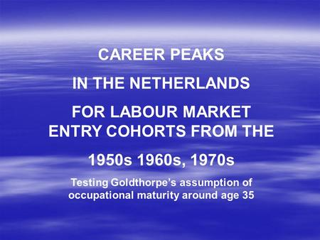 CAREER PEAKS IN THE NETHERLANDS FOR LABOUR MARKET ENTRY COHORTS FROM THE 1950s 1960s, 1970s Testing Goldthorpe's assumption of occupational maturity around.