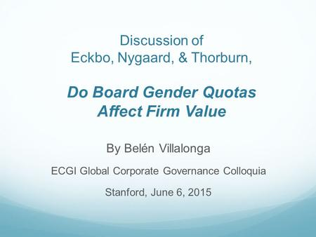 Discussion of Eckbo, Nygaard, & Thorburn, Do Board Gender Quotas Affect Firm Value By Belén Villalonga ECGI Global Corporate Governance Colloquia Stanford,