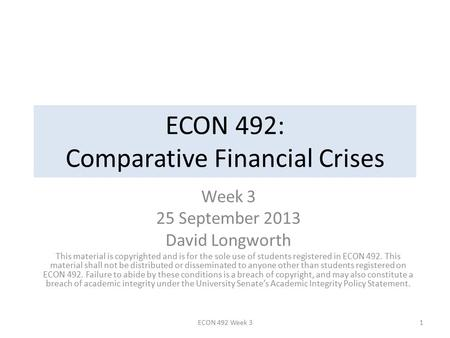 ECON 492: Comparative Financial Crises Week 3 25 September 2013 David Longworth This material is copyrighted and is for the sole use of students registered.