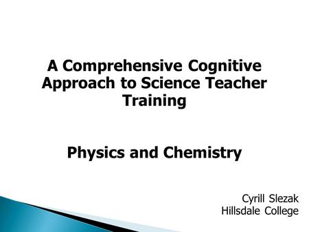 A Comprehensive Cognitive Approach to Science Teacher Training Physics and Chemistry Cyrill Slezak Hillsdale College.