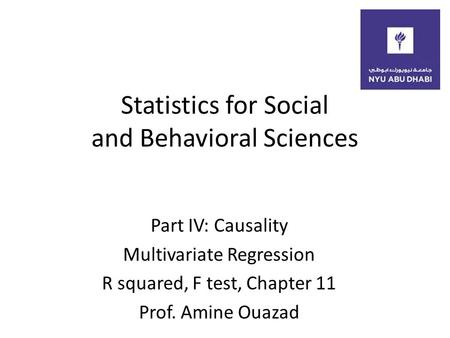 Statistics for Social and Behavioral Sciences Part IV: Causality Multivariate Regression R squared, F test, Chapter 11 Prof. Amine Ouazad.
