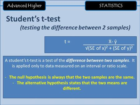 Advanced Higher STATISTICS Student's t-test (testing the difference between 2 samples) t = Ẋ- ӯ √(SE of x) 2 + (SE of y) 2 A student's t-test is a test.