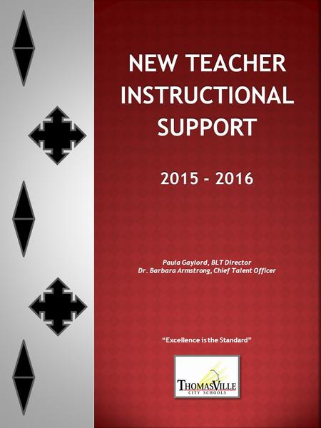 "NEW TEACHER INSTRUCTIONALSUPPORT 2015 - 2016 Paula Gaylord, BLT Director Dr. Barbara Armstrong, Chief Talent Officer ""Excellence is the Standard"""