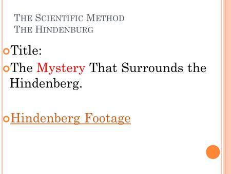 T HE S CIENTIFIC M ETHOD T HE H INDENBURG Title: The Mystery That Surrounds the Hindenberg. Hindenberg Footage.