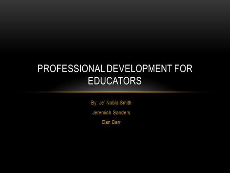 By: Je' Nobia Smith Jeremiah Sanders Dan Barr <strong>PROFESSIONAL</strong> <strong>DEVELOPMENT</strong> FOR EDUCATORS.