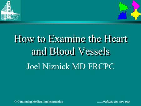 © Continuing Medical Implementation …...bridging the care gap How to Examine the Heart and Blood Vessels Joel Niznick MD FRCPC.