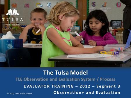 Copyright © Tulsa Public Schools 2011 © 2012, Tulsa Public Schools The Tulsa Model TLE Observation and Evaluation System / Process EVALUATOR TRAINING –