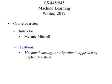 CS 445/545 Machine Learning Winter, 2012 Course overview: –Instructor Melanie Mitchell –Textbook Machine Learning: An Algorithmic Approach by Stephen Marsland.