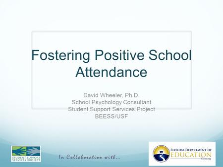 In Collaboration with… Fostering Positive School Attendance David Wheeler, Ph.D. School Psychology Consultant Student Support Services Project BEESS/USF.