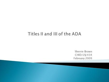 Titles II and III of the ADA Sherrie Brown CHID/LSJ 434 February 2009.