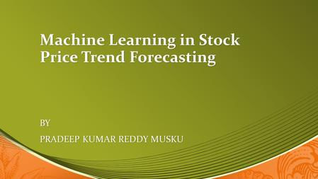 Machine Learning in Stock Price Trend Forecasting BY PRADEEP KUMAR REDDY MUSKU.
