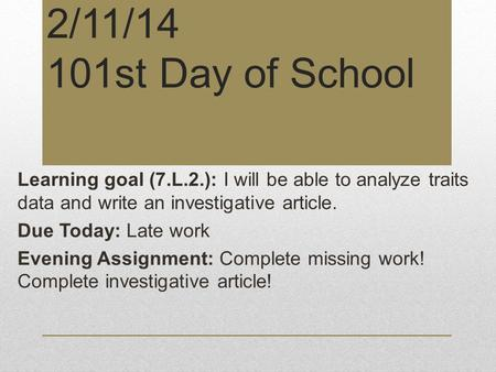 2/11/14 101st Day of School Learning goal (7.L.2.): I will be able to analyze traits data and write an investigative article. Due Today: Late work Evening.