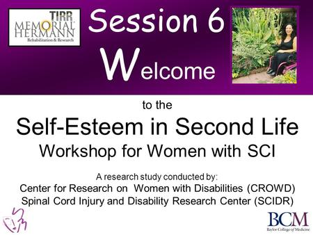 Session 6 W elcome to the Self-Esteem in Second Life Workshop for Women with SCI A research study conducted by: Center for Research on Women with Disabilities.