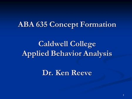 1 ABA 635 Concept Formation Caldwell College Applied Behavior Analysis Dr. Ken Reeve.