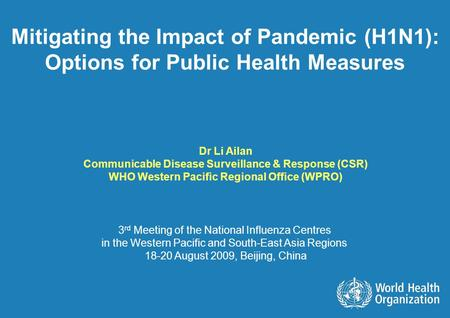 Mitigating the Impact of Pandemic (H1N1): Options for Public Health Measures Dr Li Ailan Communicable Disease Surveillance & Response (CSR) WHO Western.