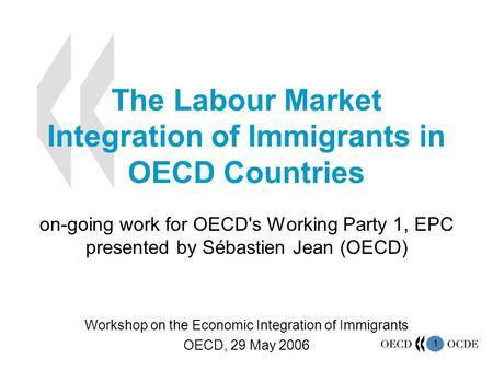 1 The Labour Market Integration of Immigrants in OECD Countries on-going work for OECD's Working Party 1, EPC presented by Sébastien Jean (OECD) Workshop.