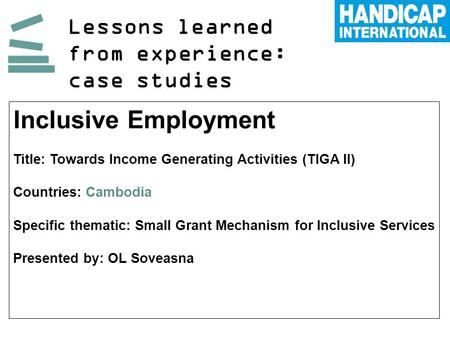 Lessons learned from experience: case studies Inclusive Employment Title: Towards Income Generating Activities (TIGA II) Countries: Cambodia Specific thematic: