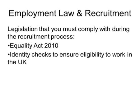 Employment Law & Recruitment Legislation that you must comply with during the recruitment process: Equality Act 2010 Identity checks to ensure eligibility.