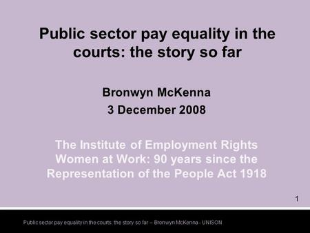 Public sector pay equality in the courts: the story so far – Bronwyn McKenna - UNISON 1 Public sector pay equality in the courts: the story so far Bronwyn.