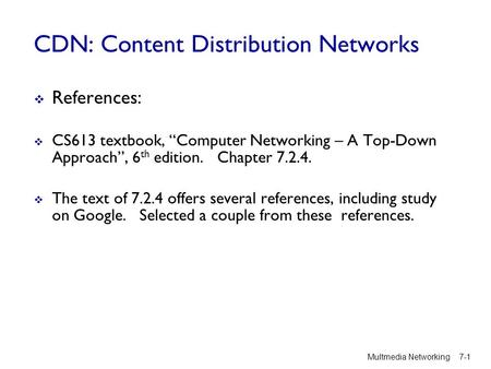 "CDN: Content Distribution Networks  References:  CS613 textbook, ""Computer Networking – A Top-Down Approach"", 6 th edition. Chapter 7.2.4.  The text."