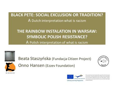 BLACK PETE: SOCIAL EXCLUSION OR TRADITION? A Dutch interpretation what is racism THE RAINBOW INSTALATION IN WARSAW: SYMBOLIC POLISH RESISTANCE? A Polish.